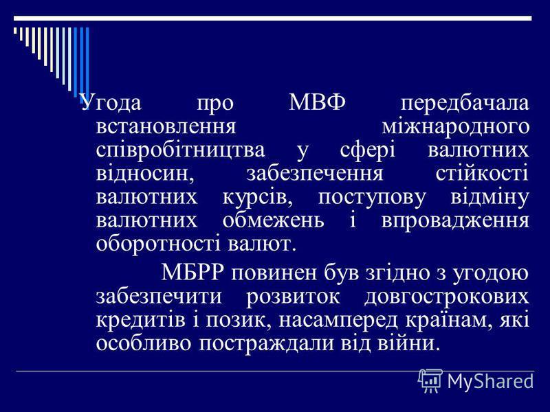 Угода про МВФ передбачала встановлення міжнародного співробітництва у сфері валютних відносин, забезпечення стійкості валютних курсів, поступову відміну валютних обмежень і впровадження оборотності валют. МБРР повинен був згідно з угодою забезпечити