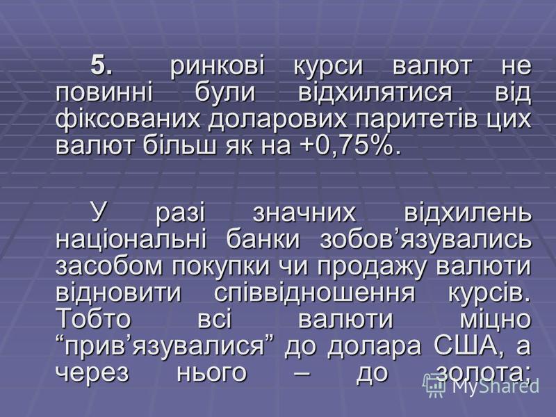 5. ринкові курси валют не повинні були відхилятися від фіксованих доларових паритетів цих валют більш як на +0,75%. У разі значних відхилень національні банки зобовязувались засобом покупки чи продажу валюти відновити співвідношення курсів. Тобто всі