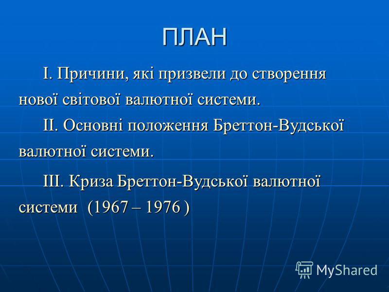 ПЛАН I. Причини, які призвели до створення нової світової валютної системи. II. Основні положення Бреттон-Вудської валютної системи. III. Криза Бреттон-Вудської валютної системи (1967 – 1976 )