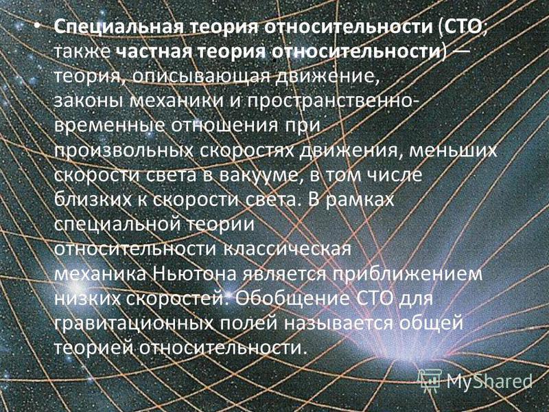 . Специальная теория относительности (СТО; также частная теория относительности) теория, описывающая движение, законы механики и пространственно- временные отношения при произвольных скоростях движения, меньших скорости света в вакууме, в том числе б