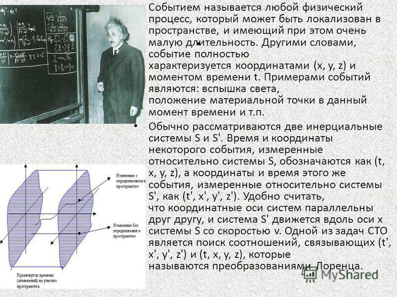 . Событием называется любой физический процесс, который может быть локализован в пространстве, и имеющий при этом очень малую длительность. Другими словами, событие полностью характеризуется координатами (x, y, z) и моментом времени t. Примерами собы