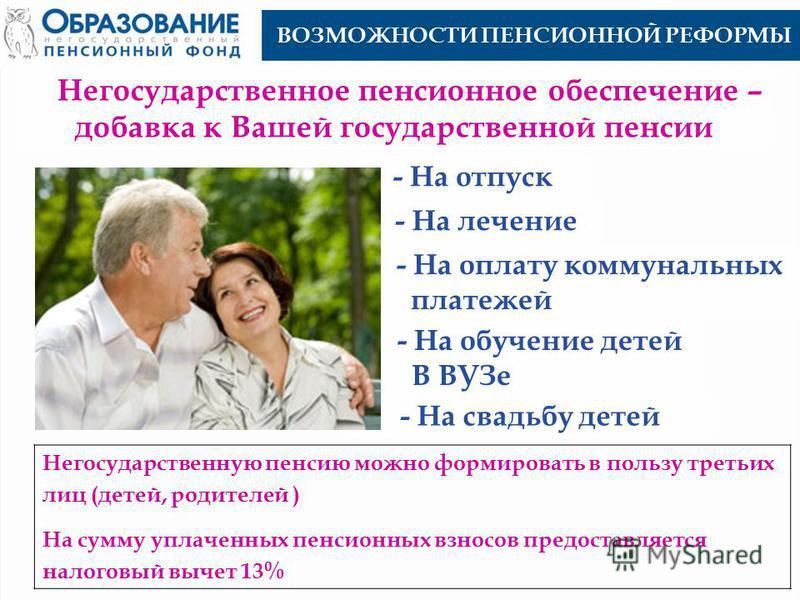 Негосударственное пенсионное обеспечение – добавка к Вашей государственной пенсии ВОЗМОЖНОСТИ ПЕНСИОННОЙ РЕФОРМЫ - На отпуск - На лечение - На свадьбу детей - На обучение детей В ВУЗе - На оплату коммунальных платежей Негосударственную пенсию можно ф