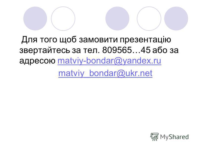 Для того щоб замовити презентацію звертайтесь за тел. 809565…45 або за адресою matviy-bondar@yandex.rumatviy-bondar@yandex.ru matviy_bondar@ukr.net