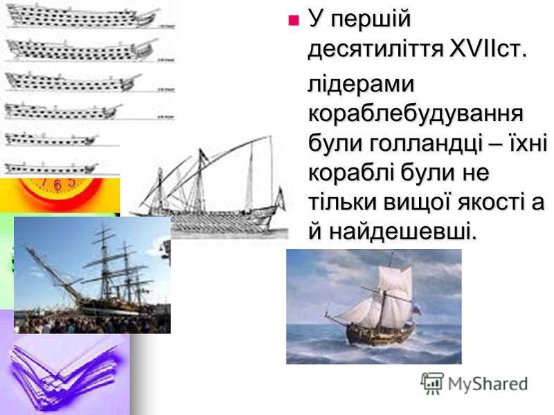 У першій десятиліття ХVIIст. У першій десятиліття ХVIIст. лідерами кораблебудування були голландці – їхні кораблі були не тільки вищої якості а й найдешевші. лідерами кораблебудування були голландці – їхні кораблі були не тільки вищої якості а й найд