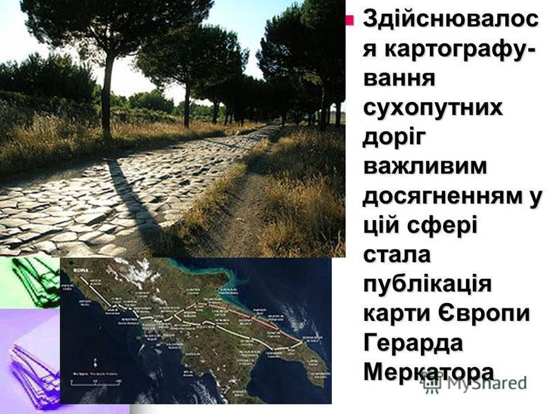 Здійснювалос я картографу- вання сухопутних доріг важливим досягненням у цій сфері стала публікація карти Європи Герарда Меркатора Здійснювалос я картографу- вання сухопутних доріг важливим досягненням у цій сфері стала публікація карти Європи Герард