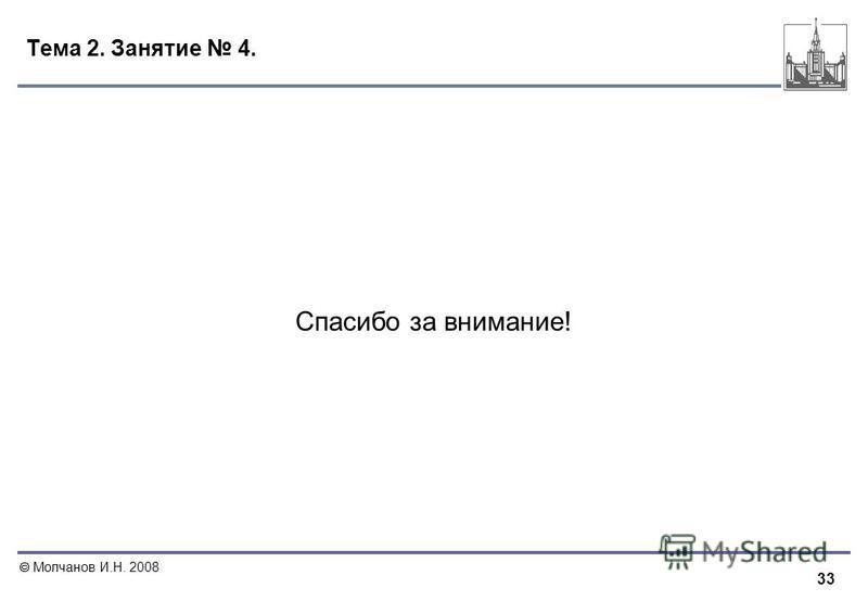 33 Молчанов И.Н. 2008 Тема 2. Занятие 4. Спасибо за внимание!