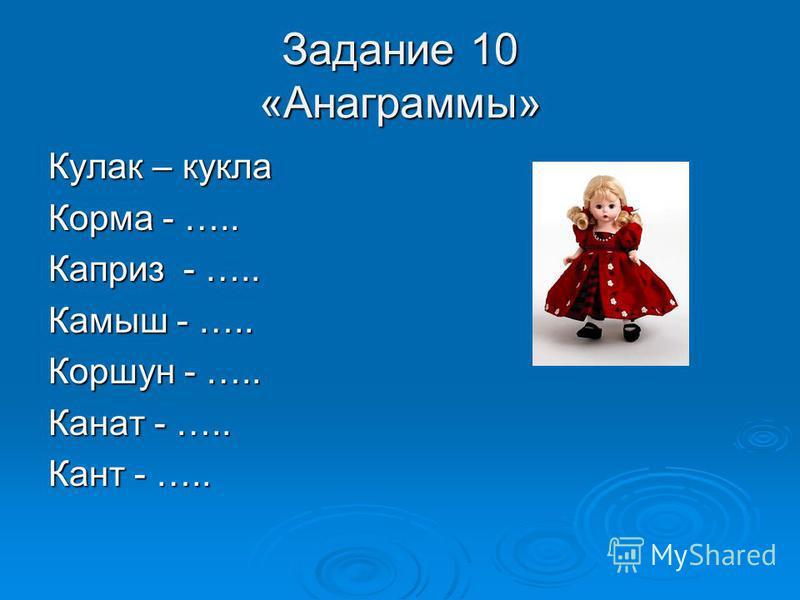 Задание 10 «Анаграммы» Кулак – кукла Корма - ….. Каприз - ….. Камыш - ….. Коршун - ….. Канат - ….. Кант - …..