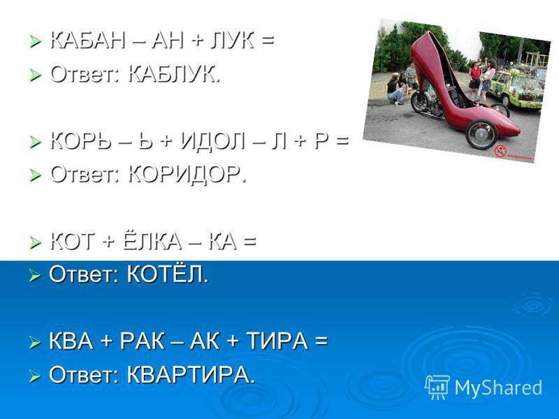КАБАН – АН + ЛУК = КАБАН – АН + ЛУК = Ответ: КАБЛУК. Ответ: КАБЛУК. КОРЬ – Ь + ИДОЛ – Л + Р = КОРЬ – Ь + ИДОЛ – Л + Р = Ответ: КОРИДОР. Ответ: КОРИДОР. КОТ + ЁЛКА – КА = КОТ + ЁЛКА – КА = Ответ: КОТЁЛ. Ответ: КОТЁЛ. КВА + РАК – АК + ТИРА = КВА + РАК