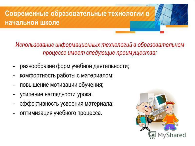 - разнообразие форм учебной деятельности; - комфортность работы с материалом; - повышение мотивации обучения; - усиление наглядности урока; - эффективность усвоения материала; - оптимизация учебного процесса. Использование информационных технологий в