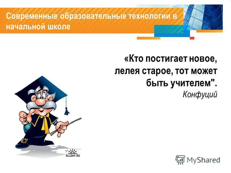 Современные образовательные технологии в начальной школе «Кто постигает новое, лелея старое, тот может быть учителем. Конфуций