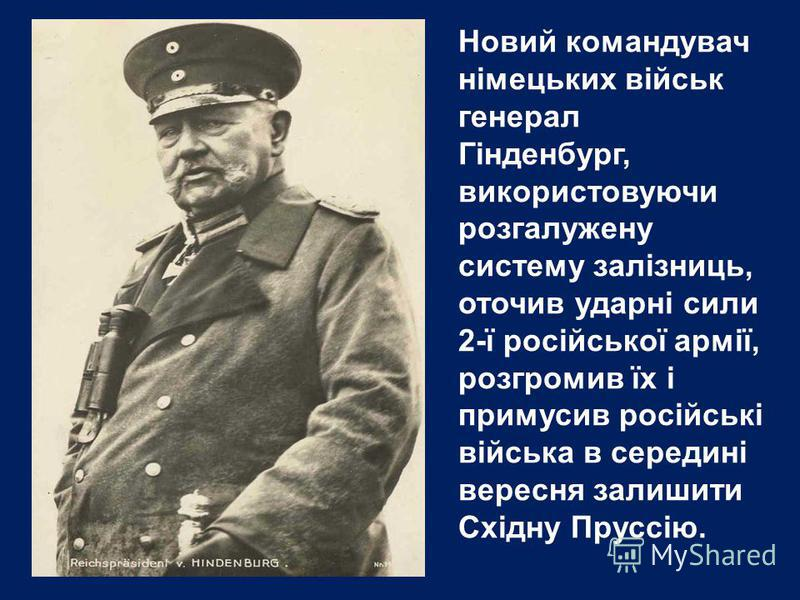 Новий командувач німецьких військ генерал Гінденбург, використовуючи розгалужену систему залізниць, оточив ударні сили 2-ї російської армії, розгромив їх і примусив російські війська в середині вересня залишити Східну Пруссію.