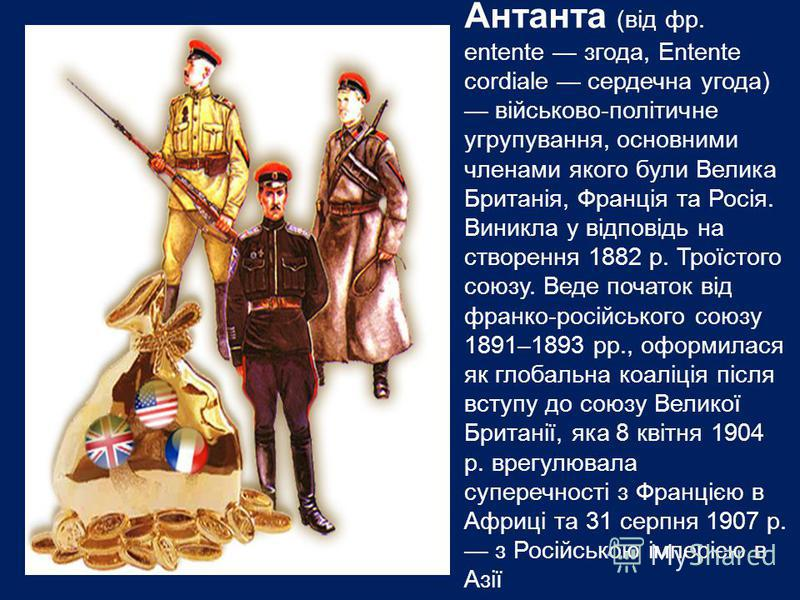 Антанта (від фр. еntente згода, Entente cordiale сердечна угода) військово-політичне угрупування, основними членами якого були Велика Британія, Франція та Росія. Виникла у відповідь на створення 1882 р. Троїстого союзу. Веде початок від франко-російс