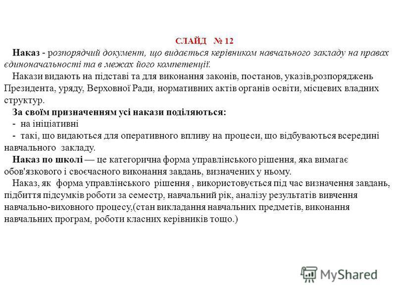СЛАЙД 12 Наказ - розпорядчий документ, що видається керівником навчального закладу на правах єдиноначальності та в межах його компетенції. Накази видають на підставі та для виконання законів, постанов, указів,розпоряджень Президента, уряду, Верховної