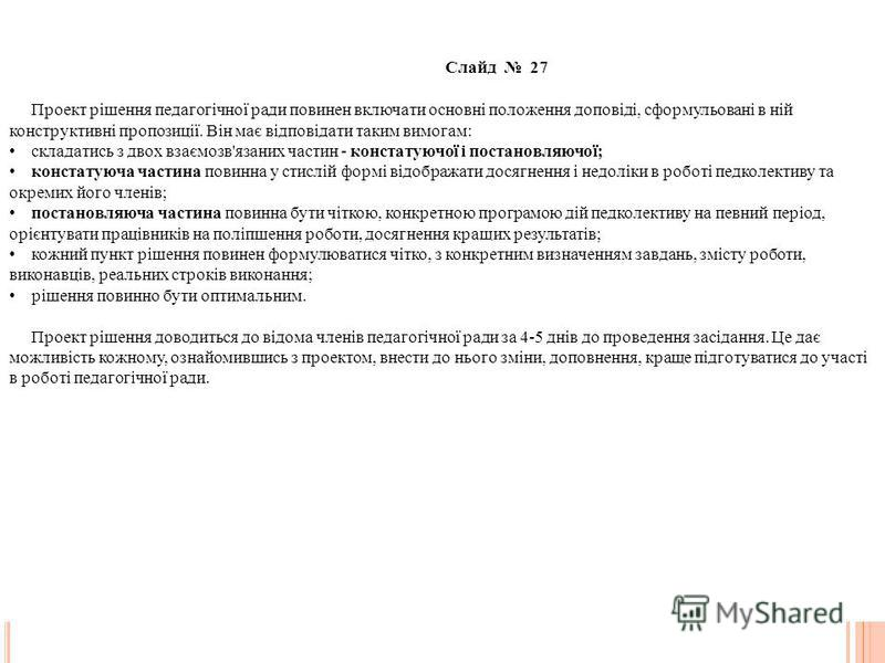 Слайд 27 Проект рішення педагогічної ради повинен включати основні положення доповіді, сформульовані в ній конструктивні пропозиції. Він має відповідати таким вимогам: складатись з двох взаємозв'язаних частин - констатуючої і постановляючої; констату