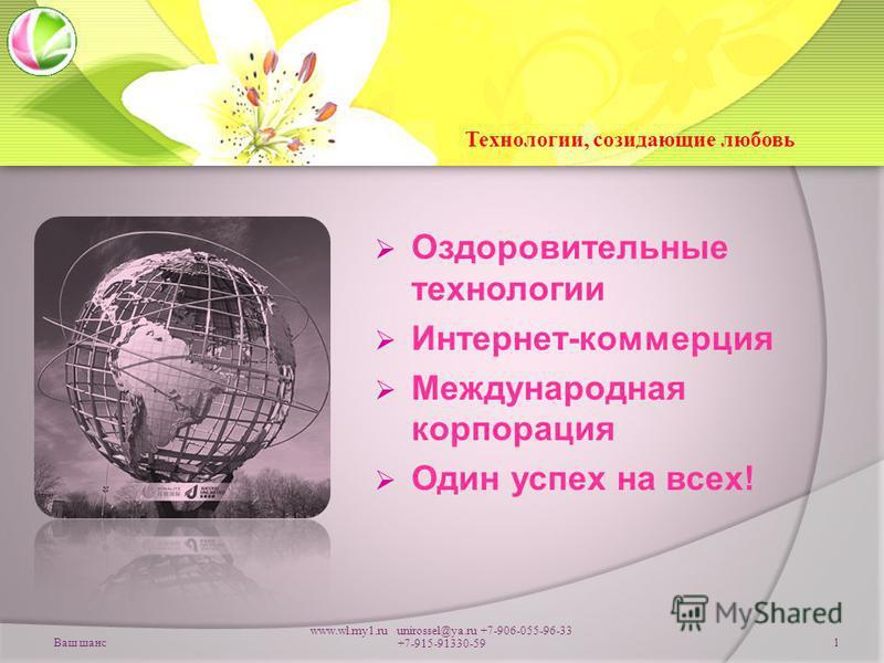 Ваш шанс www.wl.my1. ru unirossel@ya.ru +7-906-055-96-33 +7-915-91330-591 Оздоровительные технологии Интернет-коммерция Международная корпорация Один успех на всех! Технологии, созидающие любовь