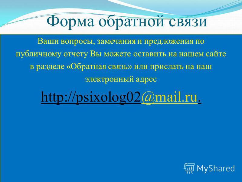 Форма обратной связи Ваши вопросы, замечания и предложения по публичному отчету Вы можете оставить на нашем сайте в разделе «Обратная связь» или прислать на наш электронный адрес http://psixolog02@mail.ru.@mail.ru