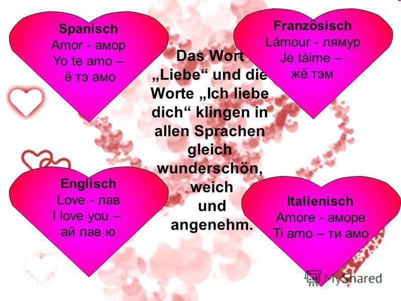 Englisch Love - лав I love you – ай лав ю Das Wort Liebe und die Worte Ich liebe dich klingen in allen Sprachen gleich wunderschön, weich und angenehm. Italienisch Amore - аморе Ti amo – ти амо Französisch Làmour - лямур Je tàime – жё тэм Spanisch Am