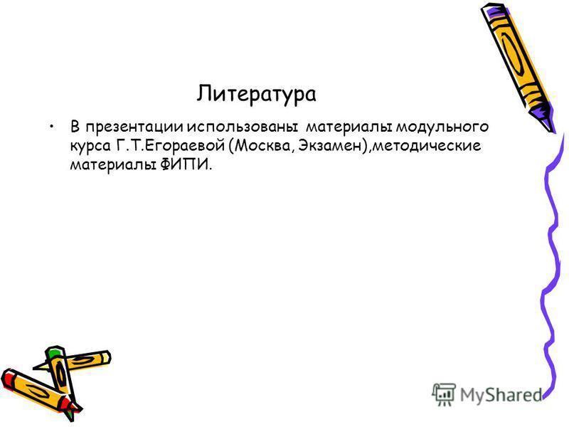 Литература В презентации использованы материалы модульного курса Г.Т.Егораевой (Москва, Экзамен),методические материалы ФИПИ.