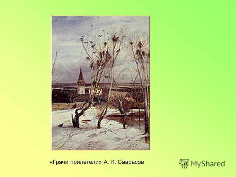 «Грачи прилетели» А. К. Саврасов