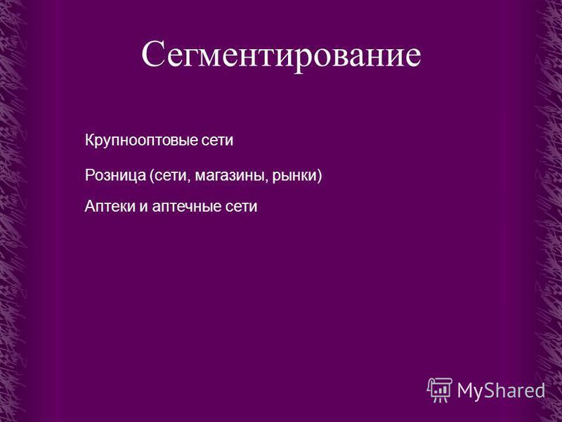 Сегментирование Крупнооптовые сети Розница (сети, магазины, рынки) Аптеки и аптечные сети