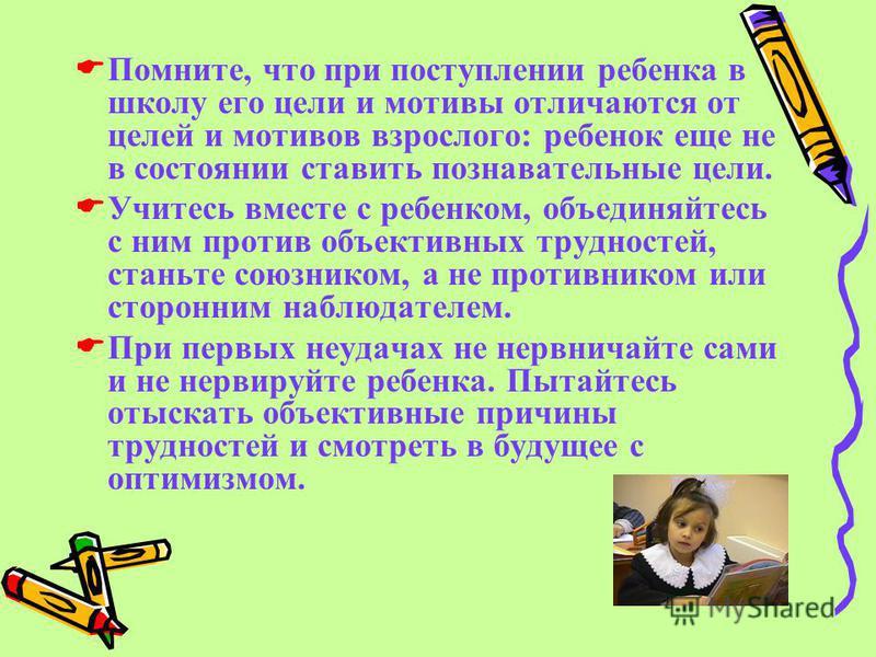 Помните, что при поступлении ребенка в школу его цели и мотивы отличаются от целей и мотивов взрослого: ребенок еще не в состоянии ставить познавательные цели. Учитесь вместе с ребенком, объединяйтесь с ним против объективных трудностей, станьте союз