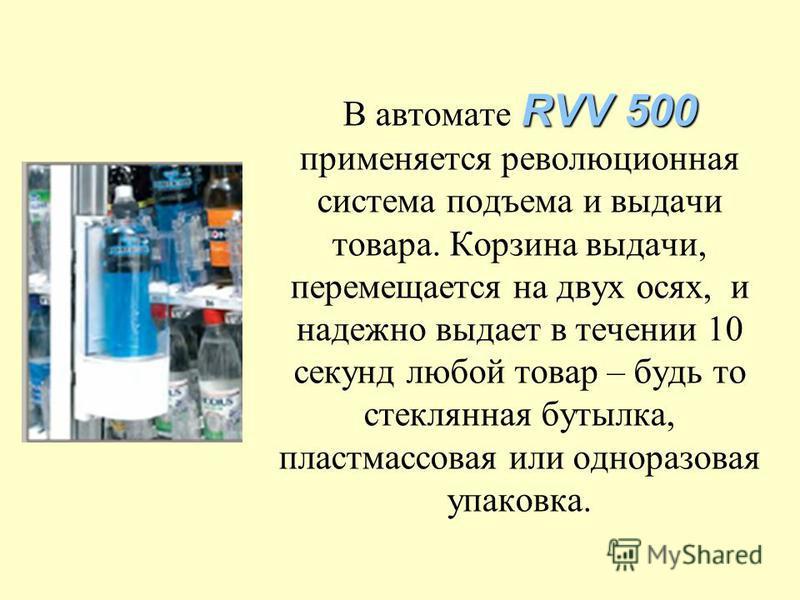 RVV 500 В автомате RVV 500 применяется революционная система подъема и выдачи товара. Корзина выдачи, перемещается на двух осях, и надежно выдает в течении 10 секунд любой товар – будь то стеклянная бутылка, пластмассовая или одноразовая упаковка.