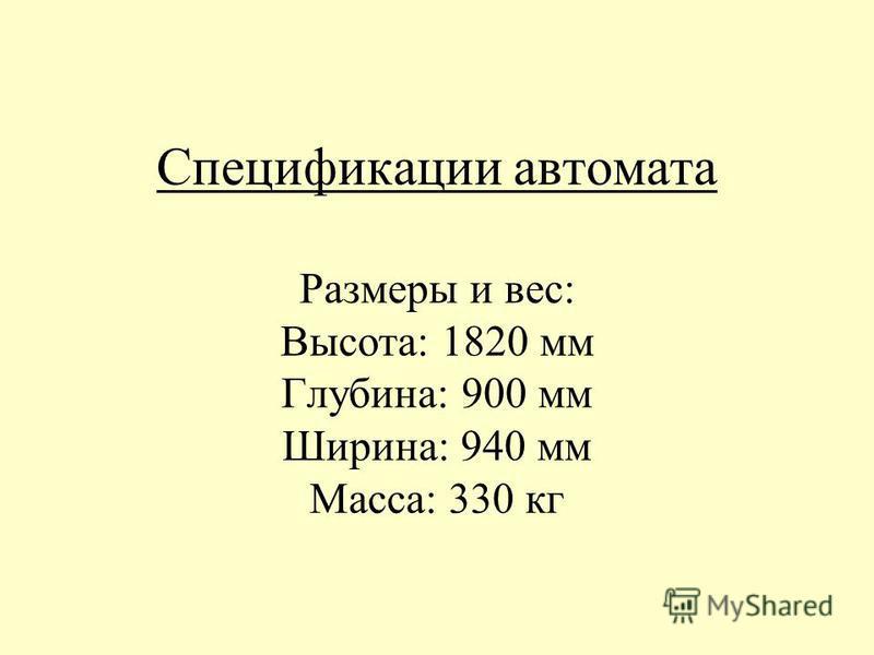 Спецификации автомата Размеры и вес: Высота: 1820 мм Глубина: 900 мм Ширина: 940 мм Масса: 330 кг