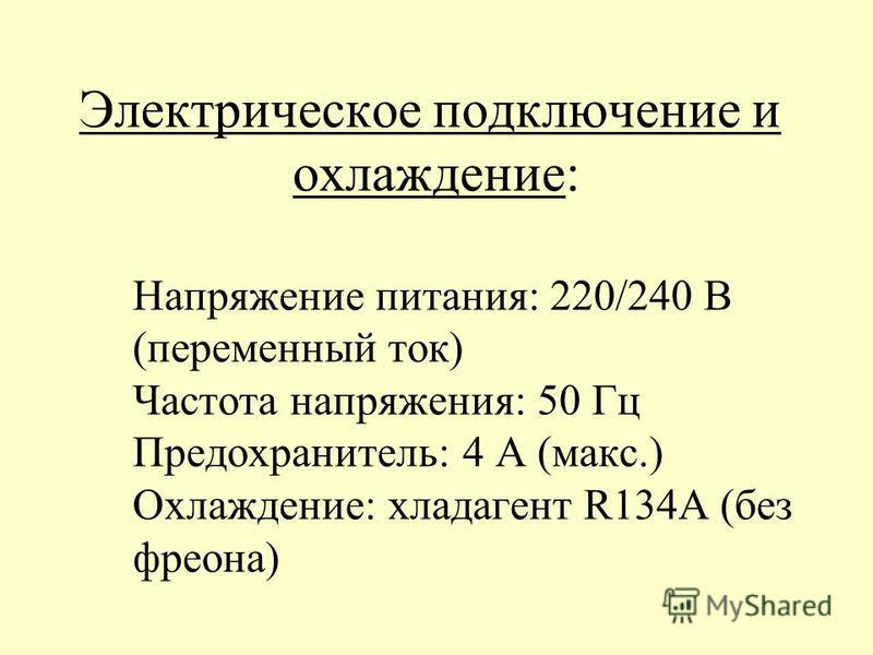 Электрическое подключение и охлаждение: Напряжение питания: 220/240 В (переменный ток) Частота напряжения: 50 Гц Предохранитель: 4 А (макс.) Охлаждение: хладагент R134A (без фреона)