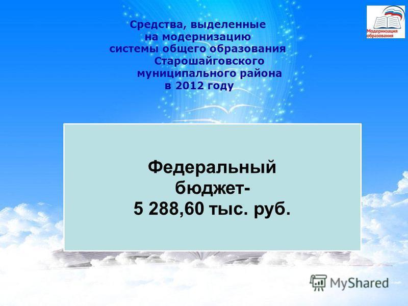 Федеральный бюджет- 5 288,60 тыс. руб. Средства, выделенные на модернизацию системы общего образования Старошайговского муниципального района в 2012 году
