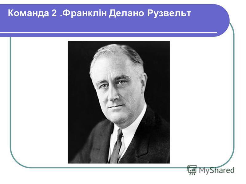 Команда 2.Франклін Делано Рузвельт