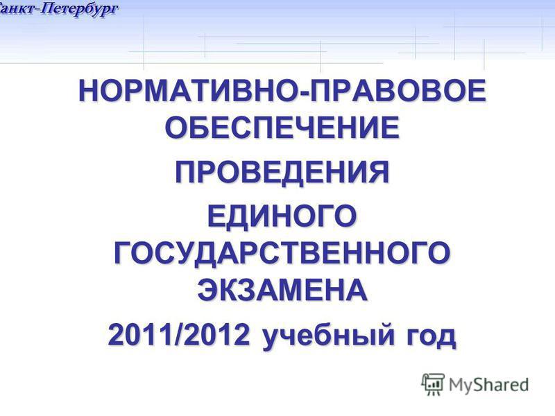 НОРМАТИВНО-ПРАВОВОЕ ОБЕСПЕЧЕНИЕ ПРОВЕДЕНИЯ ЕДИНОГО ГОСУДАРСТВЕННОГО ЭКЗАМЕНА 2011/2012 учебный год