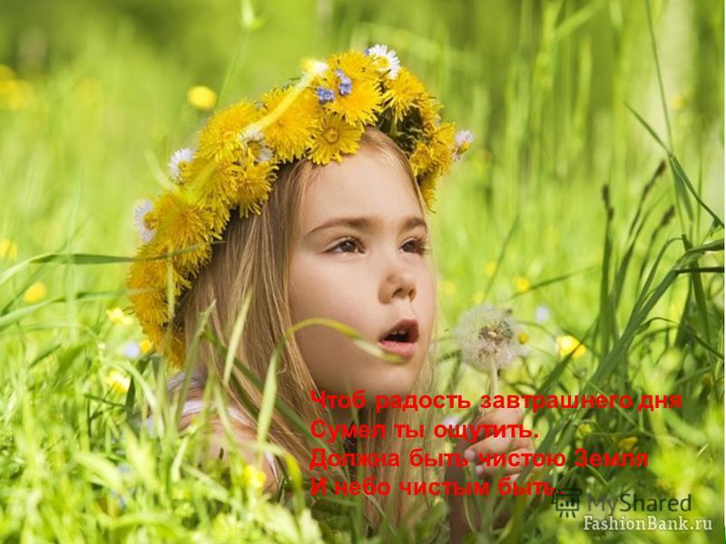 Чтоб радость завтрашнего дня Сумел ты ощутить. Должна быть чистою Земля И небо чистым быть.