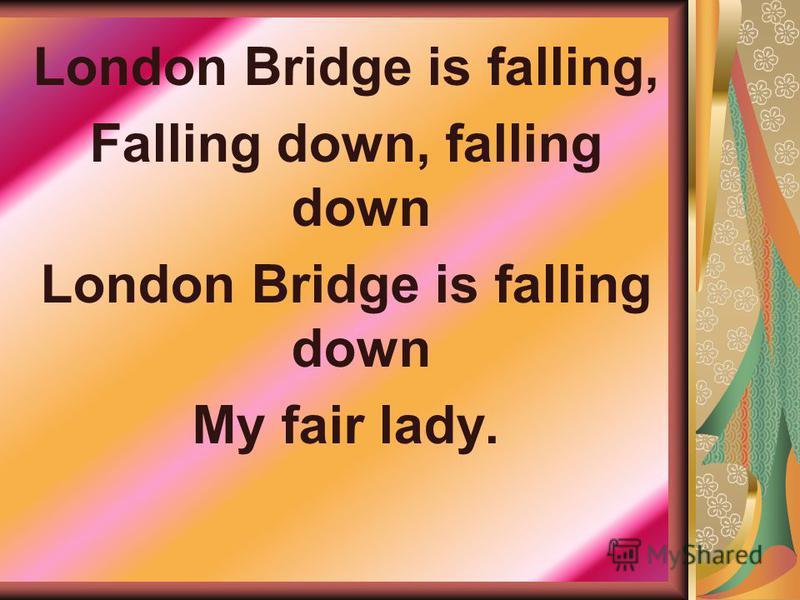 London Bridge is falling, Falling down, falling down London Bridge is falling down My fair lady.