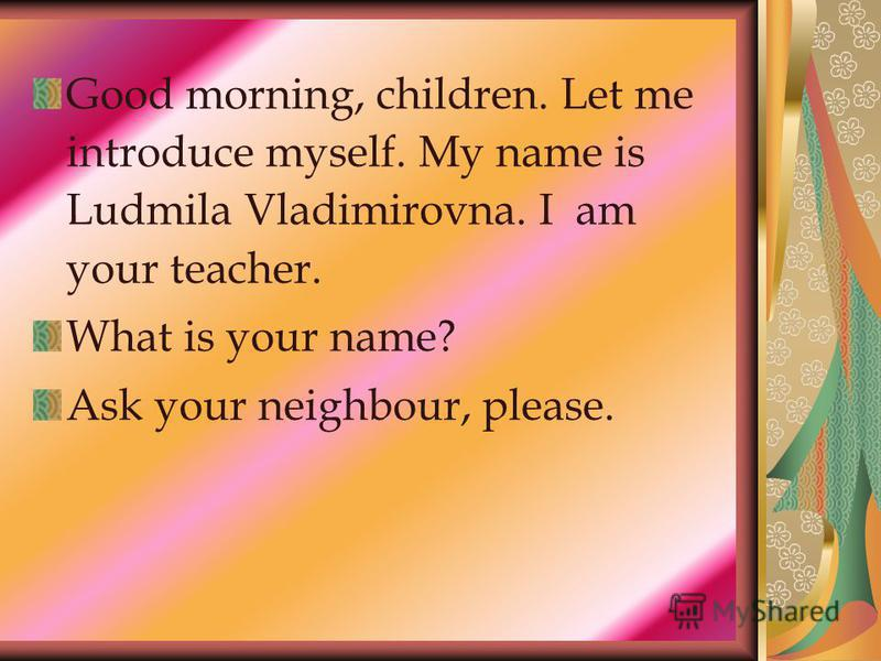 Good morning, children. Let me introduce myself. My name is Ludmila Vladimirovna. I am your teacher. What is your name? Ask your neighbour, please.