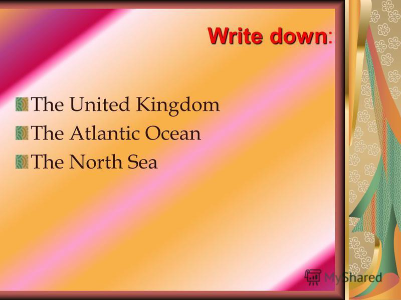 Write down Write down: The United Kingdom The Atlantic Ocean The North Sea