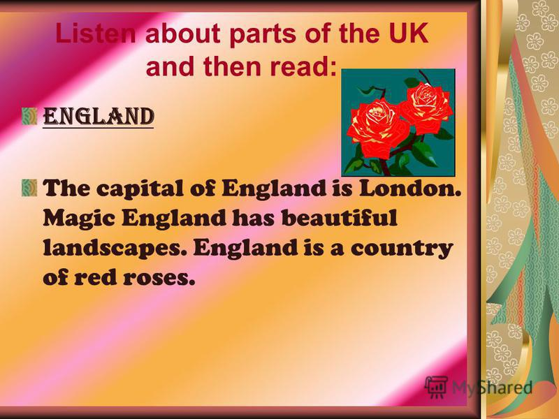 Listen about parts of the UK and then read: England The capital of England is London. Magic England has beautiful landscapes. England is a country of red roses.