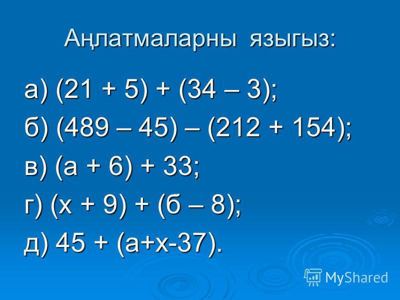 Аңлатмаларны языгыз: а) (21 + 5) + (34 – 3); б) (489 – 45) – (212 + 154); в) (а + 6) + 33; г) (х + 9) + (б – 8); д) 45 + (а+х-37).