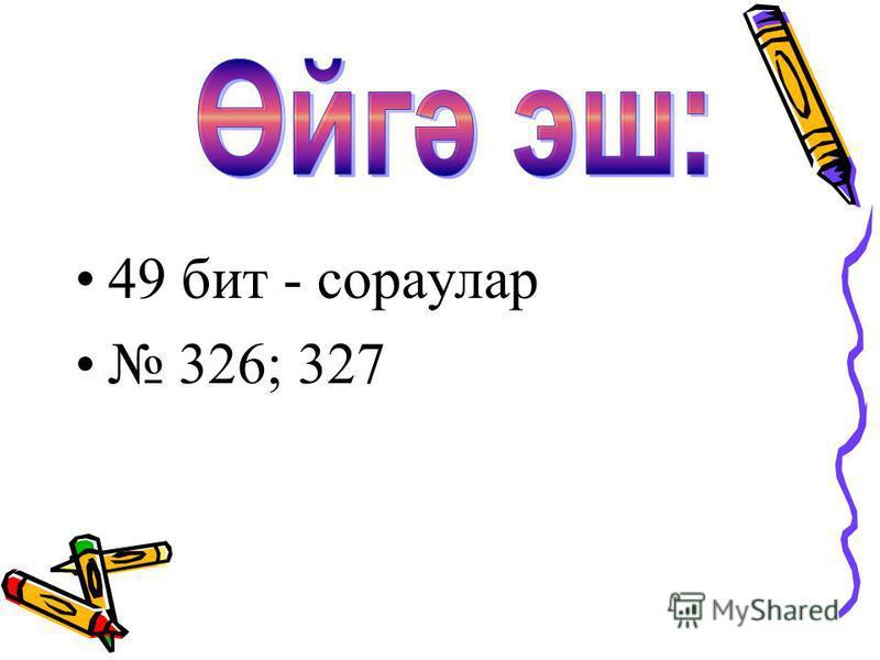 49 бит - сораулар 326; 327