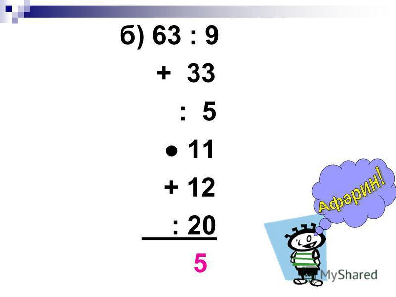 б) 63 : 9 + 33 : 5 11 + 12 : 20 5
