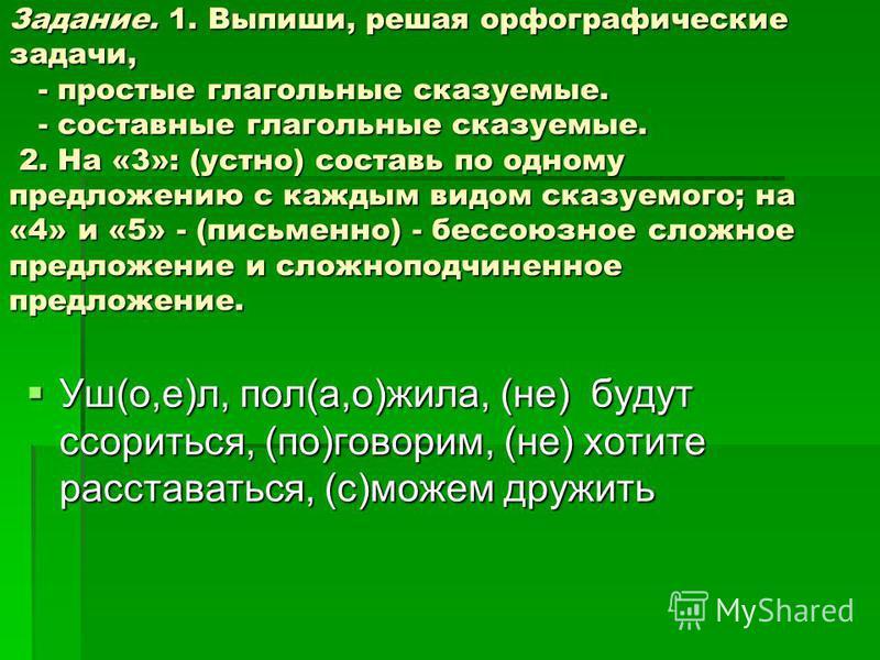 Задание. 1. Выпиши, решая орфографические задачи, - простые глагольные сказуемые. - составные глагольные сказуемые. 2. На «3»: (устно) составь по одному предложению с каждым видом сказуемого; на «4» и «5» - (письменно) - бессоюзное сложное предложени