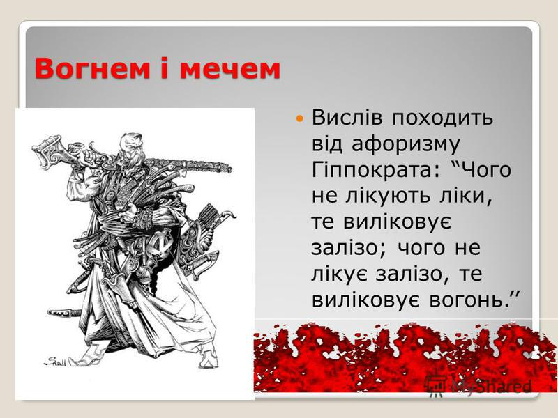 Вогнем і мечем Вислів походить від афоризму Гіппократа: Чого не лікують ліки, те виліковує залізо; чого не лікує залізо, те виліковує вогонь.