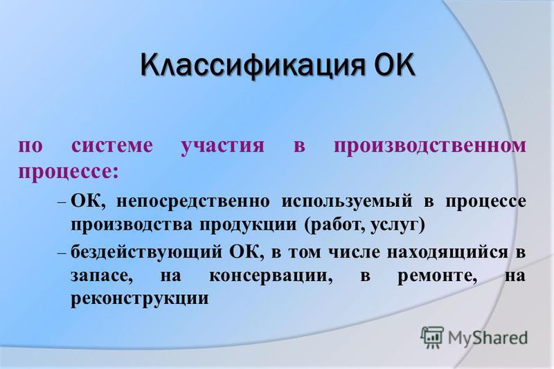 Классификация ОК по системе участия в производственном процессе: – ОК, непосредственно используемый в процессе производства продукции (работ, услуг) – бездействующий ОК, в том числе находящийся в запасе, на консервации, в ремонте, на реконструкции