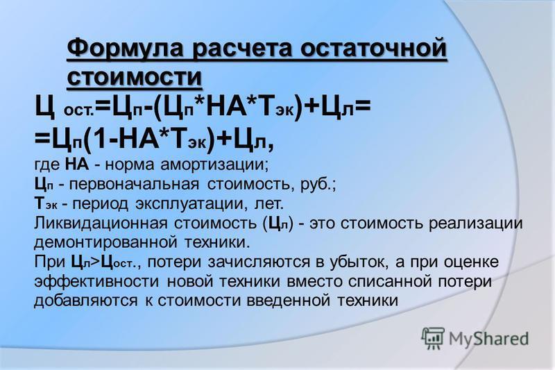 Ц ост. =Ц п -(Ц п *НА*Т эк )+Ц л = =Ц п (1-НА*Т эк )+Ц л, где НА - норма амортизации; Ц п - первоначальная стоимость, руб.; Т эк - период эксплуатации, лет. Ликвидационная стоимость (Ц л ) - это стоимость реализации демонтированной техники. При Ц л >