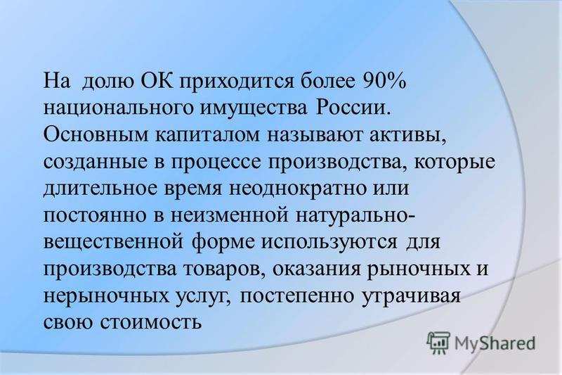 На долю ОК приходится более 90% национального имущества России. Основным капиталом называют активы, созданные в процессе производства, которые длительное время неоднократно или постоянно в неизменной натурально- вещественной форме используются для пр