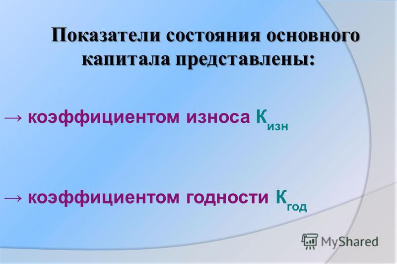 Показатели состояния основного капитала представлены: коэффициентом износа К изн коэффициентом годности К год