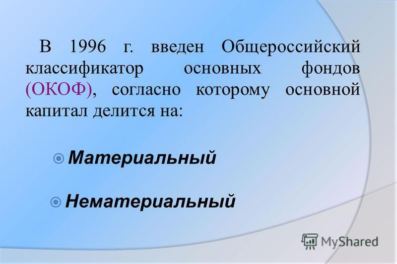 В 1996 г. введен Общероссийский классификатор основных фондов (ОКОФ), согласно которому основной капитал делится на: Материальный Нематериальный