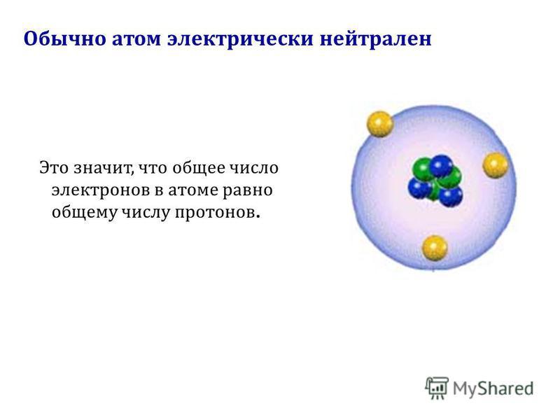 Обычно атом электрически нейтрален Это значит, что общее число электронов в атоме равно общему числу протонов.