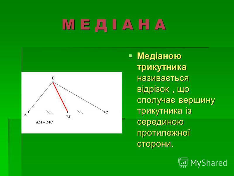М Е Д І А Н А М Е Д І А Н А Медіаною трикутника називається відрізок, що сполучає вершину трикутника із серединою протилежної сторони.
