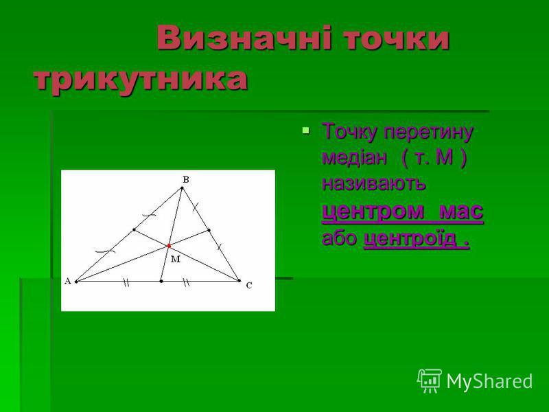 Визначні точки трикутника Визначні точки трикутника Точку перетину медіан ( т. М ) називають центром мас або центроїд. Точку перетину медіан ( т. М ) називають центром мас або центроїд.