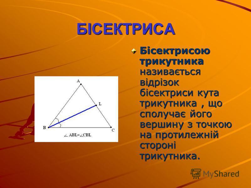 БІСЕКТРИСА Бісектрисою трикутника називається відрізок бісектриси кута трикутника, що сполучає його вершину з точкою на протилежній стороні трикутника.